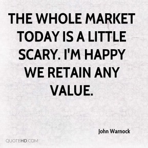 The whole market today is a little scary. I'm happy we retain any value.
