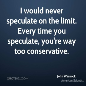 John Warnock - I would never speculate on the limit. Every time you speculate, you're way too conservative.