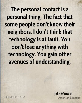 John Warnock - The personal contact is a personal thing. The fact that some people don't know their neighbors, I don't think that technology is at fault. You don't lose anything with technology. You gain other avenues of understanding.