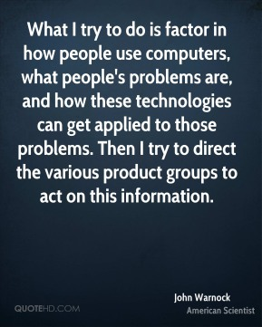 John Warnock - What I try to do is factor in how people use computers, what people's problems are, and how these technologies can get applied to those problems. Then I try to direct the various product groups to act on this information.
