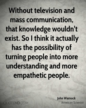 Without television and mass communication, that knowledge wouldn't exist. So I think it actually has the possibility of turning people into more understanding and more empathetic people.
