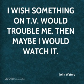 John Waters - I wish something on T.V. would trouble me. Then maybe I would watch it.
