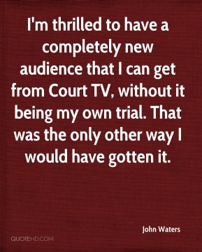 John Waters - I'm thrilled to have a completely new audience that I can get from Court TV, without it being my own trial. That was the only other way I would have gotten it.