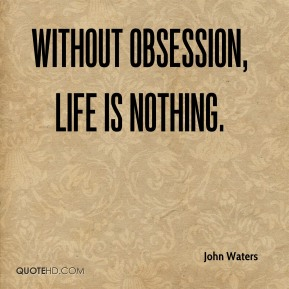 John Waters - Without obsession, life is nothing.