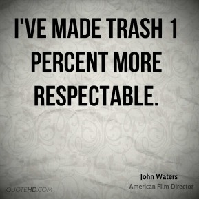 John Waters  - I've made trash 1 percent more respectable.