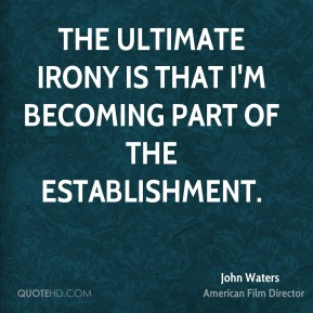 The ultimate irony is that I'm becoming part of the establishment.