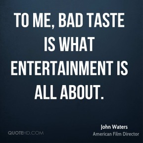 John Waters  - To me, bad taste is what entertainment is all about.