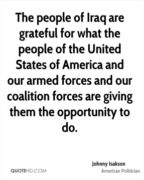 Johnny Isakson - The people of Iraq are grateful for what the people of the United States of America and our armed forces and our coalition forces are giving them the opportunity to do.