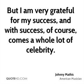 Johnny Mathis - But I am very grateful for my success, and with success, of course, comes a whole lot of celebrity.