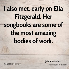 Johnny Mathis - I also met, early on Ella Fitzgerald. Her songbooks are some of the most amazing bodies of work.
