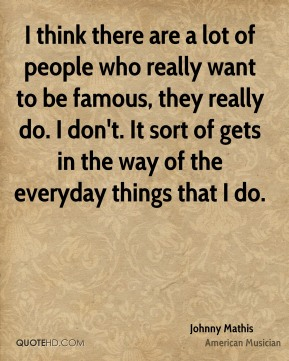Johnny Mathis - I think there are a lot of people who really want to be famous, they really do. I don't. It sort of gets in the way of the everyday things that I do.