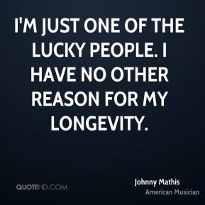 Johnny Mathis - I'm just one of the lucky people. I have no other reason for my longevity.
