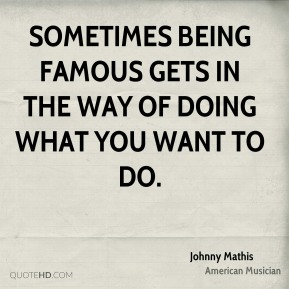 Johnny Mathis - Sometimes being famous gets in the way of doing what you want to do.
