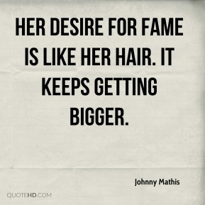 Johnny Mathis  - Her desire for fame is like her hair. It keeps getting bigger.
