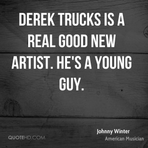 Johnny Winter - Derek Trucks is a real good new artist. He's a young guy.