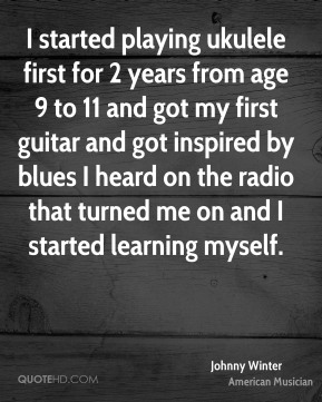 Johnny Winter - I started playing ukulele first for 2 years from age 9 to 11 and got my first guitar and got inspired by blues I heard on the radio that turned me on and I started learning myself.