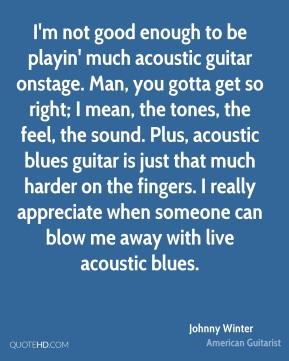 Johnny Winter  - I'm not good enough to be playin' much acoustic guitar onstage. Man, you gotta get so right; I mean, the tones, the feel, the sound. Plus, acoustic blues guitar is just that much harder on the fingers. I really appreciate when someone can blow me away with live acoustic blues.
