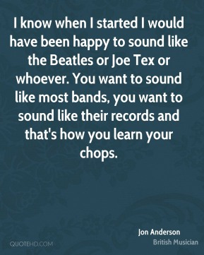 Jon Anderson - I know when I started I would have been happy to sound like the Beatles or Joe Tex or whoever. You want to sound like most bands, you want to sound like their records and that's how you learn your chops.