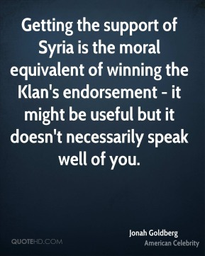 Jonah Goldberg - Getting the support of Syria is the moral equivalent of winning the Klan's endorsement - it might be useful but it doesn't necessarily speak well of you.