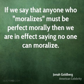 "If we say that anyone who ""moralizes"" must be perfect morally then we are in effect saying no one can moralize."