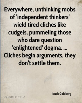 Everywhere, unthinking mobs of 'independent thinkers' wield tired cliches like cudgels, pummeling those who dare question 'enlightened' dogma. ... Cliches begin arguments, they don't settle them.