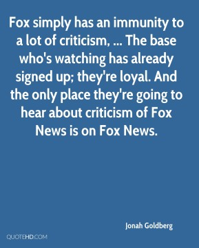 Jonah Goldberg  - Fox simply has an immunity to a lot of criticism, ... The base who's watching has already signed up; they're loyal. And the only place they're going to hear about criticism of Fox News is on Fox News.