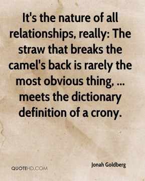 Jonah Goldberg  - It's the nature of all relationships, really: The straw that breaks the camel's back is rarely the most obvious thing, ... meets the dictionary definition of a crony.
