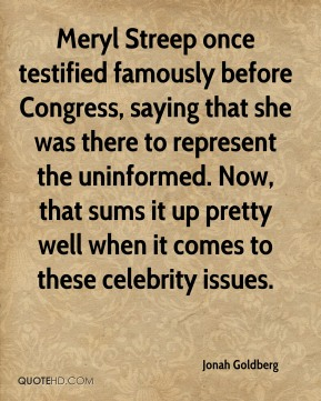 Meryl Streep once testified famously before Congress, saying that she was there to represent the uninformed. Now, that sums it up pretty well when it comes to these celebrity issues.