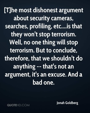 Jonah Goldberg  - [T]he most dishonest argument about security cameras, searches, profiling, etc....is that they won't stop terrorism. Well, no one thing will stop terrorism. But to conclude, therefore, that we shouldn't do anything -- that's not an argument, it's an excuse. And a bad one.