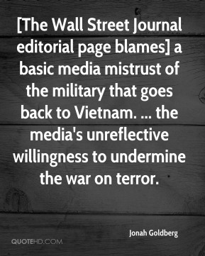 Jonah Goldberg  - [The Wall Street Journal editorial page blames] a basic media mistrust of the military that goes back to Vietnam. ... the media's unreflective willingness to undermine the war on terror.