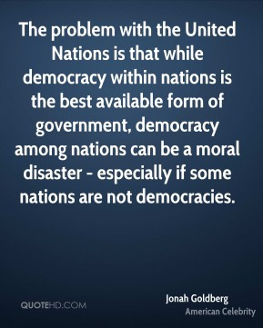 The problem with the United Nations is that while democracy within nations is the best available form of government, democracy among nations can be a moral disaster - especially if some nations are not democracies.
