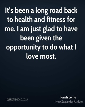 It's been a long road back to health and fitness for me. I am just glad to have been given the opportunity to do what I love most.
