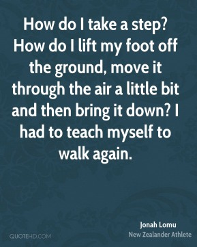 How do I take a step? How do I lift my foot off the ground, move it through the air a little bit and then bring it down? I had to teach myself to walk again.