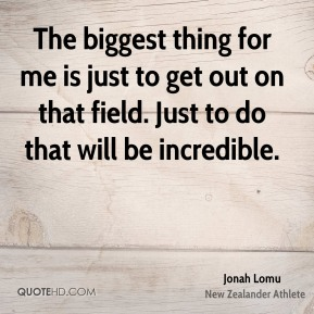 The biggest thing for me is just to get out on that field. Just to do that will be incredible.