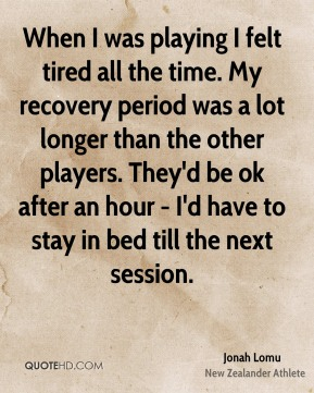 Jonah Lomu - When I was playing I felt tired all the time. My recovery period was a lot longer than the other players. They'd be ok after an hour - I'd have to stay in bed till the next session.