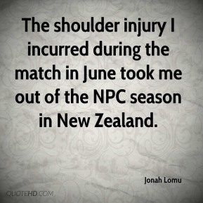 Jonah Lomu  - The shoulder injury I incurred during the match in June took me out of the NPC season in New Zealand.