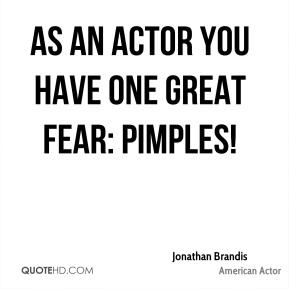As an actor you have one great fear: pimples!