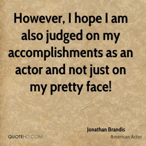 However, I hope I am also judged on my accomplishments as an actor and not just on my pretty face!