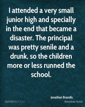 Jonathan Brandis - I attended a very small junior high and specially in the end that became a disaster. The principal was pretty senile and a drunk, so the children more or less runned the school.