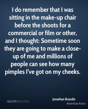 Jonathan Brandis - I do remember that I was sitting in the make-up chair before the shoots for a commercial or film or other, and I thought: Sometime soon they are going to make a close-up of me and millions of people can see how many pimples I've got on my cheeks.