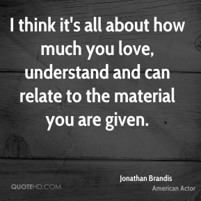 I think it's all about how much you love, understand and can relate to the material you are given.