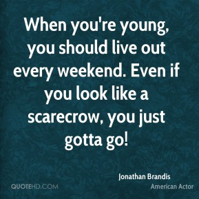 When you're young, you should live out every weekend. Even if you look like a scarecrow, you just gotta go!