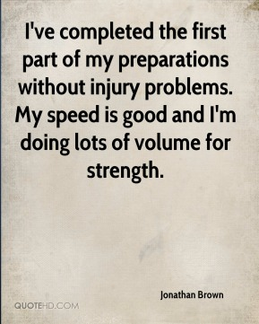 I've completed the first part of my preparations without injury problems. My speed is good and I'm doing lots of volume for strength.