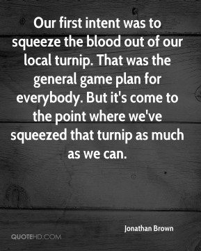 Jonathan Brown  - Our first intent was to squeeze the blood out of our local turnip. That was the general game plan for everybody. But it's come to the point where we've squeezed that turnip as much as we can.