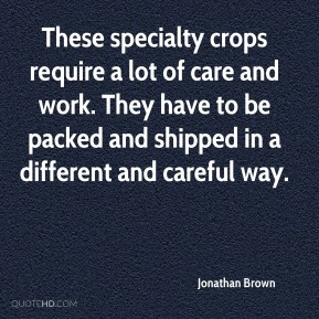 Jonathan Brown  - These specialty crops require a lot of care and work. They have to be packed and shipped in a different and careful way.