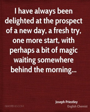 Joseph Priestley  - I have always been delighted at the prospect of a new day, a fresh try, one more start, with perhaps a bit of magic waiting somewhere behind the morning...