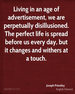 Joseph Priestley  - Living in an age of advertisement, we are perpetually disillusioned. The perfect life is spread before us every day, but it changes and withers at a touch.