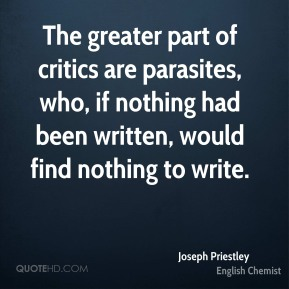 Joseph Priestley  - The greater part of critics are parasites, who, if nothing had been written, would find nothing to write.