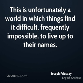 Joseph Priestley  - This is unfortunately a world in which things find it difficult, frequently impossible, to live up to their names.