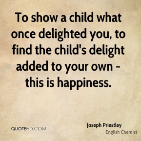 Joseph Priestley  - To show a child what once delighted you, to find the child's delight added to your own - this is happiness.